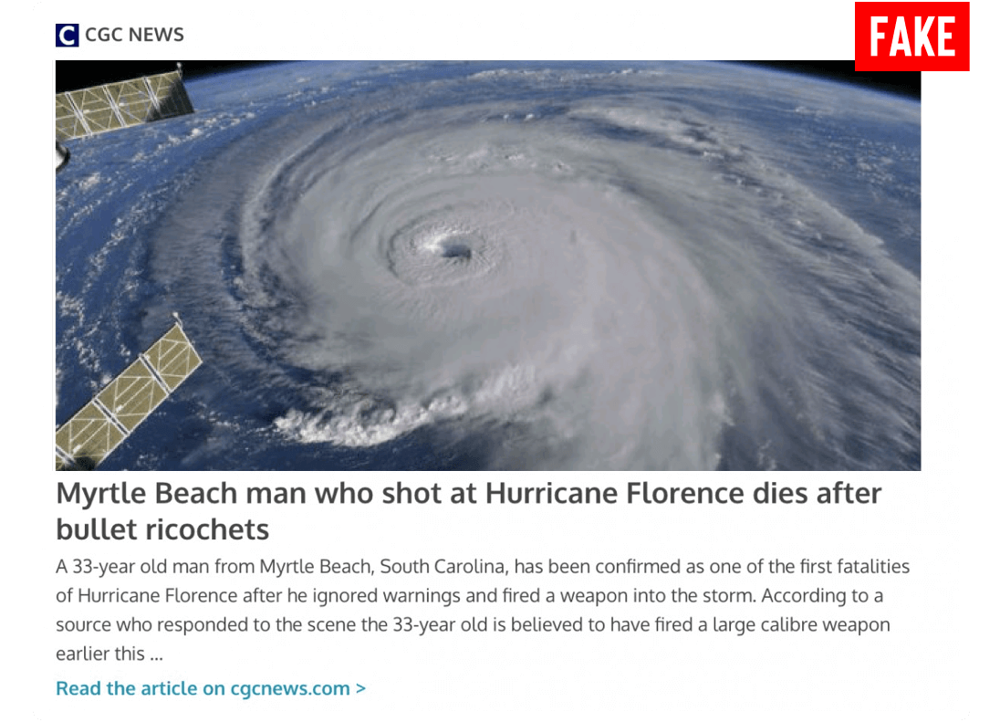 Article post by CGC News labeled as fake titled Myrtle Beach man who shot at Hurricane Florence dies after bullet ricochets. Picture of a hurricane from space. Article begins with a 33 year old man from Myrtle Beach, South Carolina, has been confirmed as one of the first fatalities of Hurricane Florence after he ignored warnings and fired a weapon into the storm. According to a source who responded to the scene the 33 year old is believed to have fired a large calibre weapon earlier this.