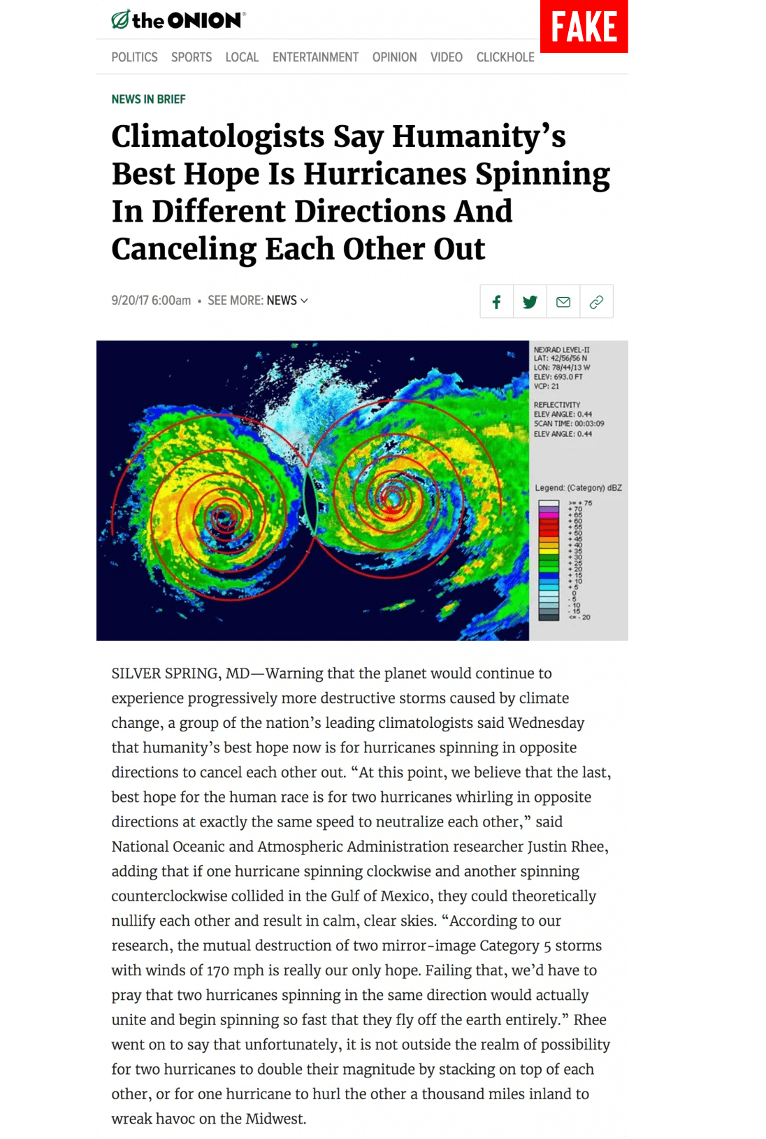 """An article in The Onion with the label Fake. Article title reads Climatologists Say Humanity's Best Hope Is Hurricanes Spinning In Different Directions And Canceling Each Other Out. Image of a doppler radar with two hurricanes spinning in opposite directions towards each other. Article reads Warning that the planet would continue to experience progressively more destructive storms caused by climate change, a group of the nation's leading climatologists said Wednesday that humanity's best hope now is for hurricanes spinning in opposite directions to cancel each other out. """"At this point, we believe that the last, best hope for the human race is for two hurricanes whirling in opposite directions at exactly the same speed to neutralize each other,"""" said National Oceanic and Atmospheric Administration researcher Justin Rhee, adding that if one hurricane spinning clockwise and another spinning counterclockwise collided in the Gulf of Mexico, they could theoretically nullify each other and result in calm, clear skies. """"According to our research, the mutual destruction of two mirror-image Category 5 storms with winds of 170 mph is really our only hope. Failing that, we'd have to pray that two hurricanes spinning in the same direction would actually unite and begin spinning so fast that they fly off the earth entirely."""" Rhee went on to say that unfortunately, it is not outside the realm of possibility for two hurricanes to double their magnitude by stacking on top of each other, or for one hurricane to hurl the other a thousand miles inland to wreak havoc on the Midwest."""
