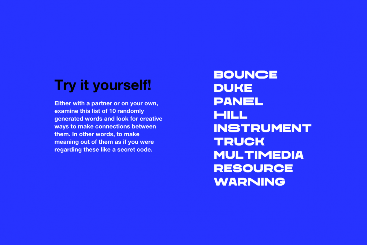 Try it yourself!  Either with a partner or on your own, examine this list of 10 randomly generated words and look for creative ways to make connections between them. In other words, to make m